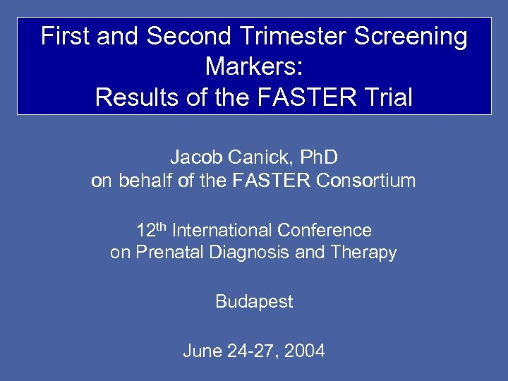 First and Second Trimester Screening Markers: Results of the FASTER Trial Jacob Canick, Ph.