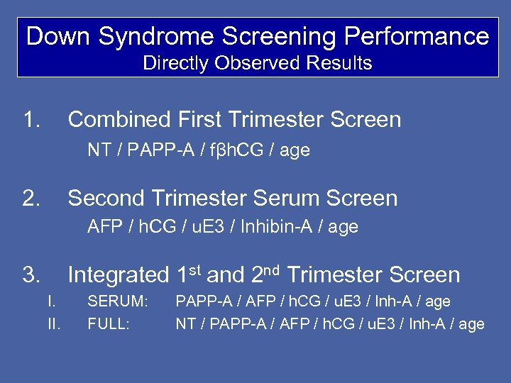 Down Syndrome Screening Performance Directly Observed Results 1. Combined First Trimester Screen NT /