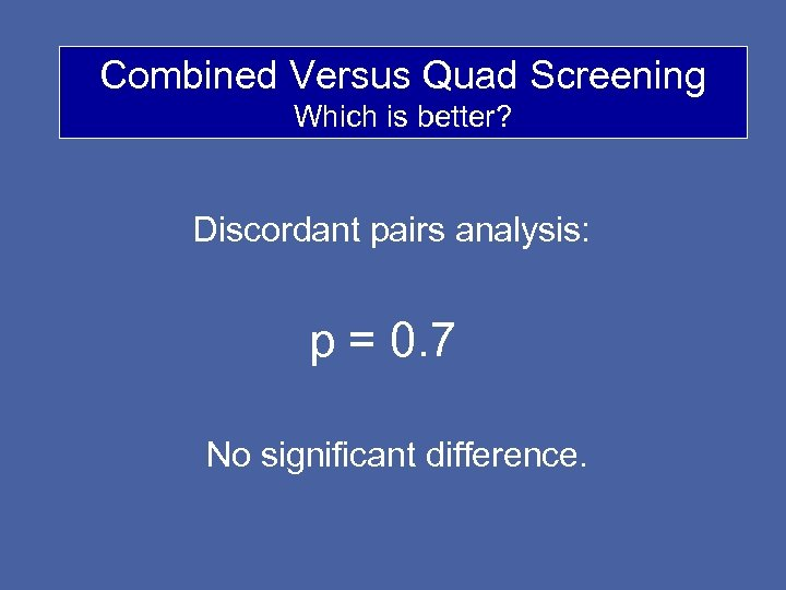 Combined Versus Quad Screening Which is better? Discordant pairs analysis: p = 0. 7