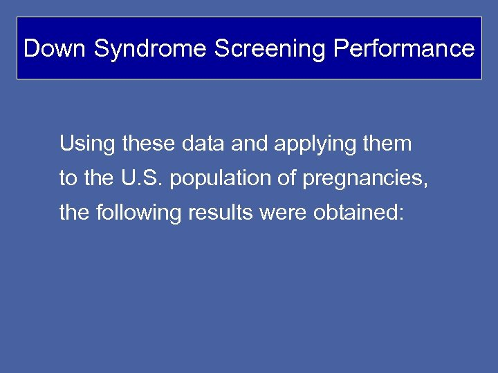 Down Syndrome Screening Performance Using these data and applying them to the U. S.