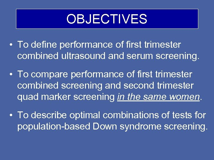 OBJECTIVES • To define performance of first trimester combined ultrasound and serum screening. •