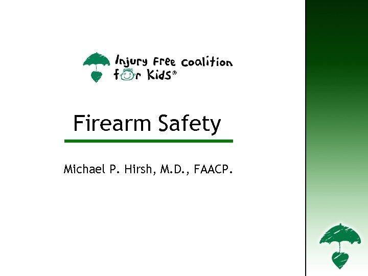 Firearm Safety Michael P. Hirsh, M. D. , FAACP.