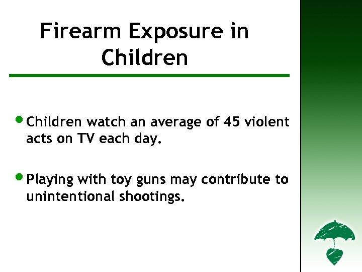 Firearm Exposure in Firearm Facts in Children • Children watch an average of 45