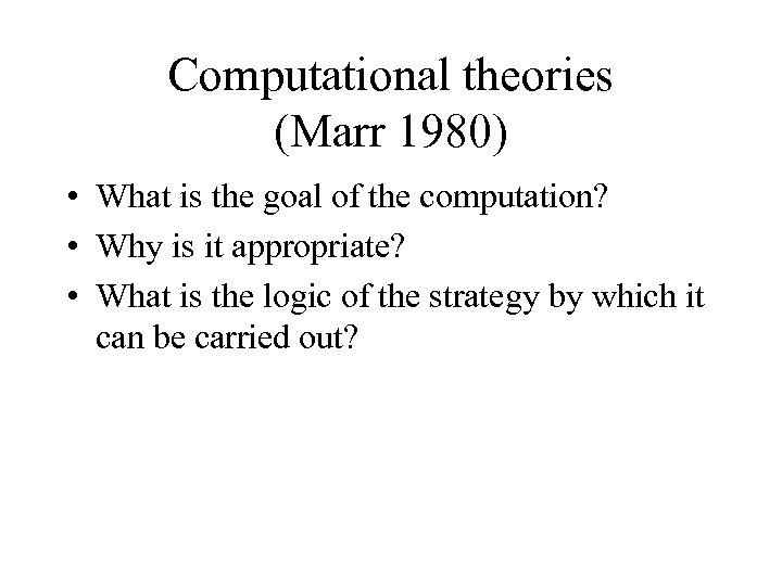 Computational theories (Marr 1980) • What is the goal of the computation? • Why