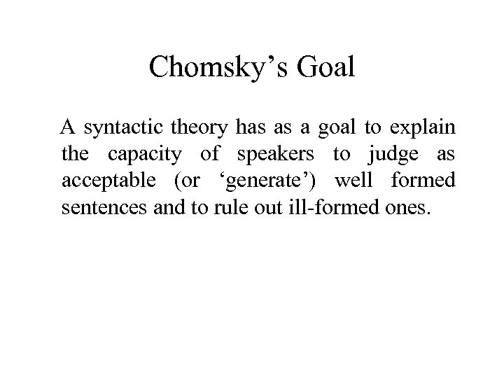 Chomsky's Goal A syntactic theory has as a goal to explain the capacity of