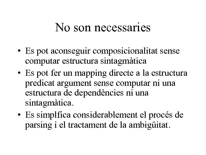 No son necessaries • Es pot aconseguir composicionalitat sense computar estructura sintagmàtica • Es