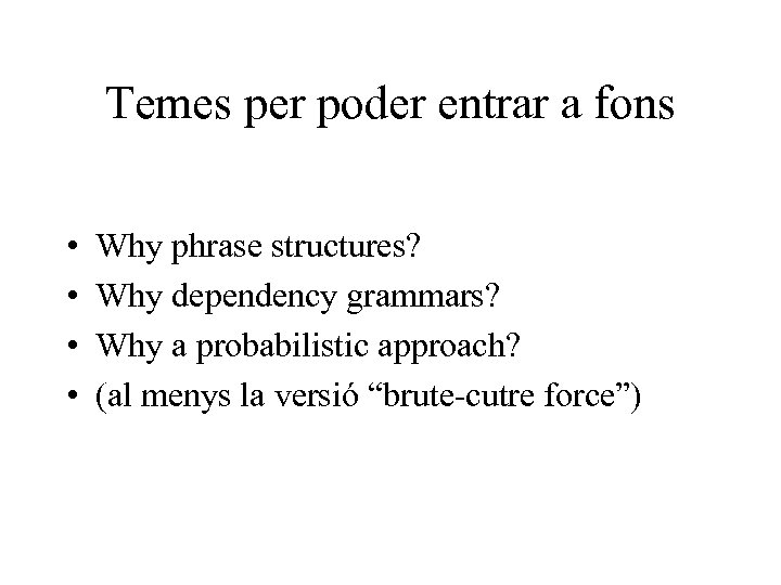 Temes per poder entrar a fons • • Why phrase structures? Why dependency grammars?