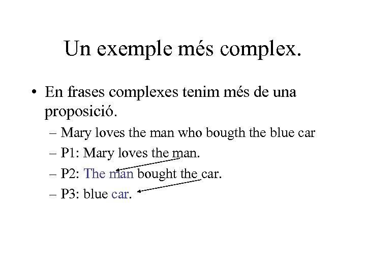 Un exemple més complex. • En frases complexes tenim més de una proposició. –