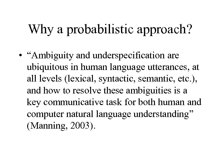 """Why a probabilistic approach? • """"Ambiguity and underspecification are ubiquitous in human language utterances,"""