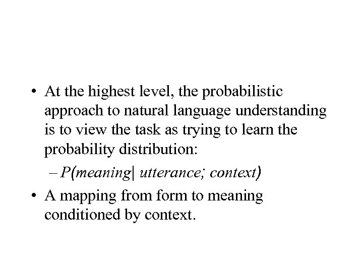 • At the highest level, the probabilistic approach to natural language understanding is