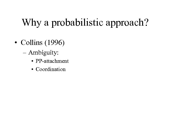 Why a probabilistic approach? • Collins (1996) – Ambiguity: • PP-attachment • Coordination