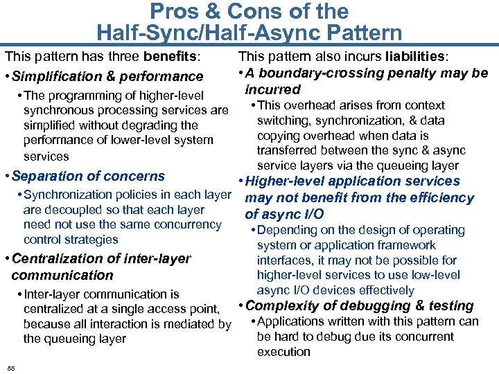 Pros & Cons of the Half-Sync/Half-Async Pattern This pattern has three benefits: • Simplification