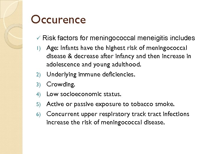 Occurence Risk factors for meningococcal meneigitis includes 1) Age: Infants have the highest risk