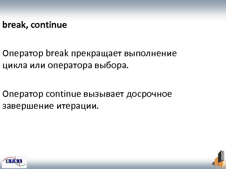 break, continue Оператор break прекращает выполнение цикла или оператора выбора. Оператор continue вызывает досрочное