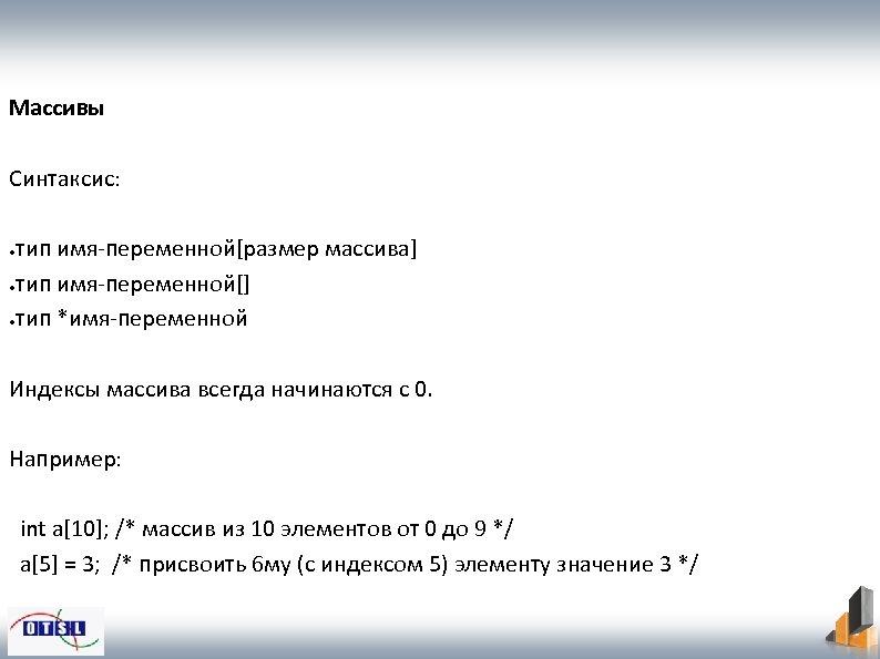 Массивы Синтаксис: тип имя-переменной[размер массива] ●тип имя-переменной[] ●тип *имя-переменной ● Индексы массива всегда начинаются