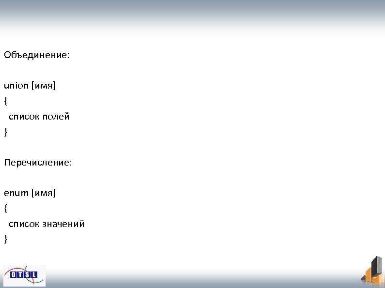 Объединение: union [имя] { список полей } Перечисление: enum [имя] { список значений }
