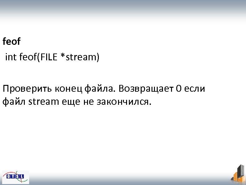 feof int feof(FILE *stream) Проверить конец файла. Возвращает 0 если файл stream еще не