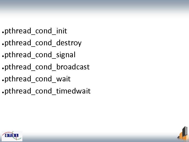 pthread_cond_init ●pthread_cond_destroy ●pthread_cond_signal ●pthread_cond_broadcast ●pthread_cond_wait ●pthread_cond_timedwait ●