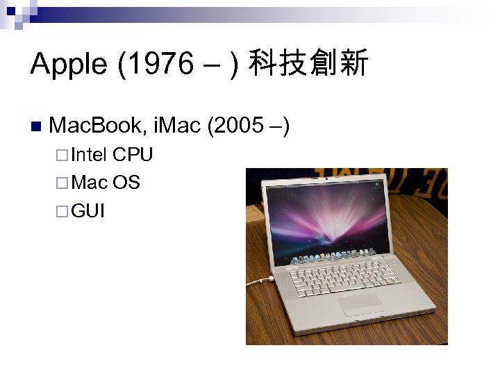 Apple (1976 – ) 科技創新 n Mac. Book, i. Mac (2005 –) ¨ Intel