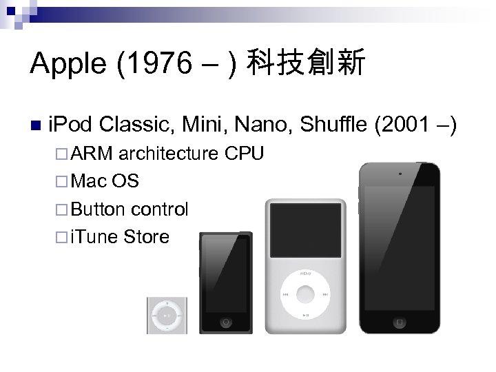 Apple (1976 – ) 科技創新 n i. Pod Classic, Mini, Nano, Shuffle (2001 –)