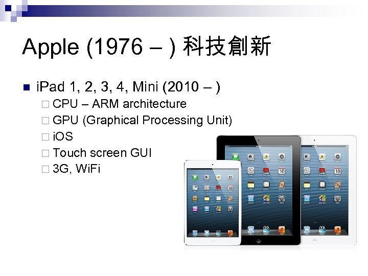 Apple (1976 – ) 科技創新 n i. Pad 1, 2, 3, 4, Mini (2010
