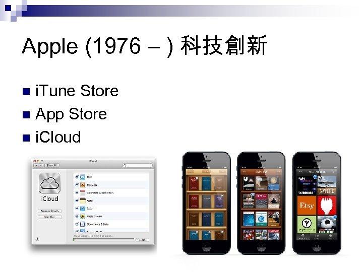 Apple (1976 – ) 科技創新 i. Tune Store n App Store n i. Cloud