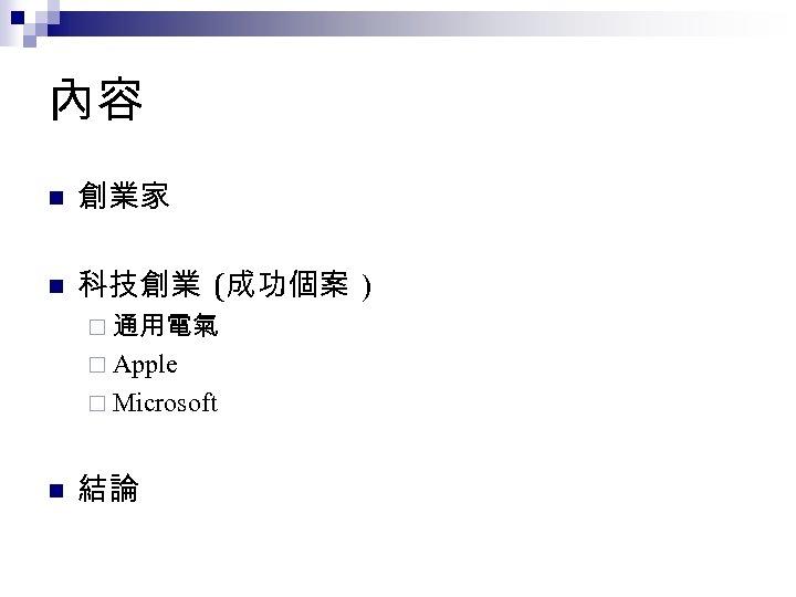 內容 n 創業家 n 科技創業 (成功個案 ) ¨ 通用電氣 ¨ Apple ¨ Microsoft n