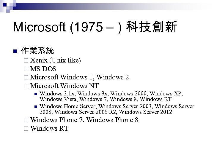 Microsoft (1975 – ) 科技創新 n 作業系統 ¨ Xenix (Unix like) ¨ MS DOS