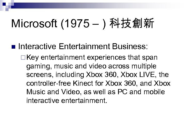 Microsoft (1975 – ) 科技創新 n Interactive Entertainment Business: ¨ Key entertainment experiences that