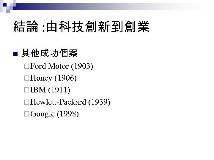 結論 : 由科技創新到創業 n 其他成功個案 ¨ Ford Motor (1903) ¨ Honey (1906) ¨ IBM