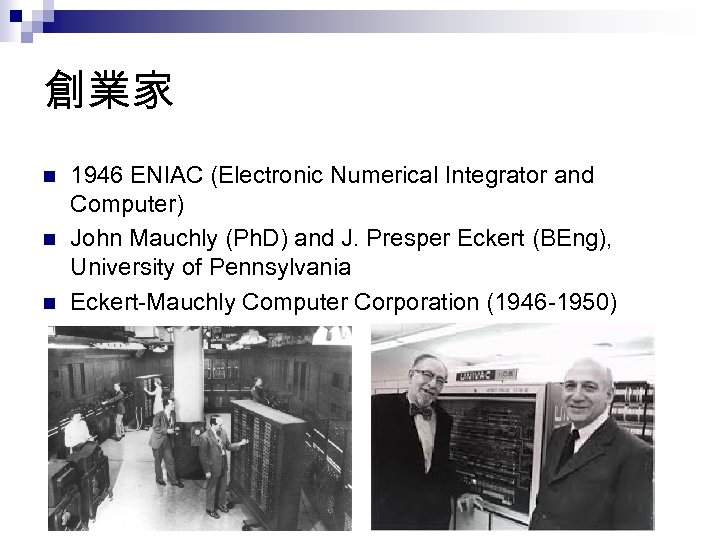 創業家 n n n 1946 ENIAC (Electronic Numerical Integrator and Computer) John Mauchly (Ph.