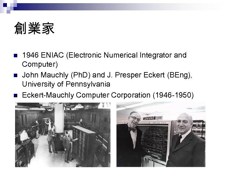 創業家 n n n 1946 ENIAC (Electronic Numerical Integrator and Computer) John Mauchly (Ph.