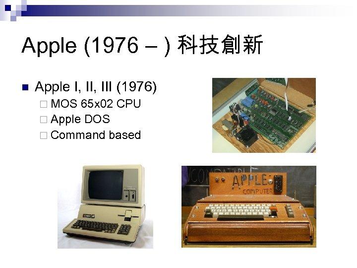 Apple (1976 – ) 科技創新 n Apple I, III (1976) ¨ MOS 65 x