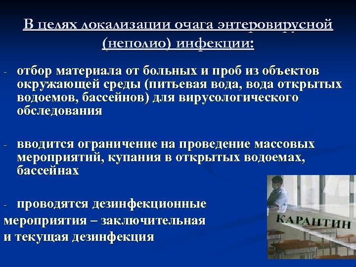 В целях локализации очага энтеровирусной (неполио) инфекции: - отбор материала от больных и проб
