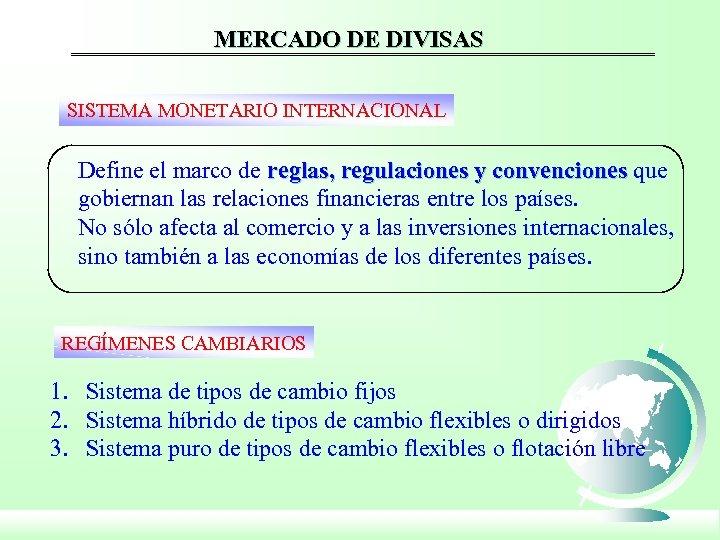 MERCADO DE DIVISAS SISTEMA MONETARIO INTERNACIONAL Define el marco de reglas, regulaciones y convenciones