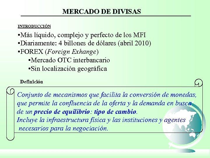 MERCADO DE DIVISAS INTRODUCCIÓN • Más líquido, complejo y perfecto de los MFI •