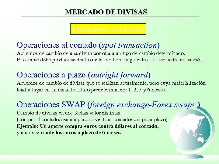 MERCADO DE DIVISAS Operaciones con divisas Operaciones al contado (spot transaction) Acuerdos de cambio