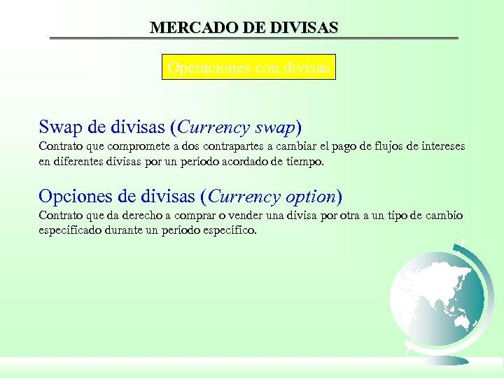 MERCADO DE DIVISAS Operaciones con divisas Swap de divisas (Currency swap) Contrato que compromete