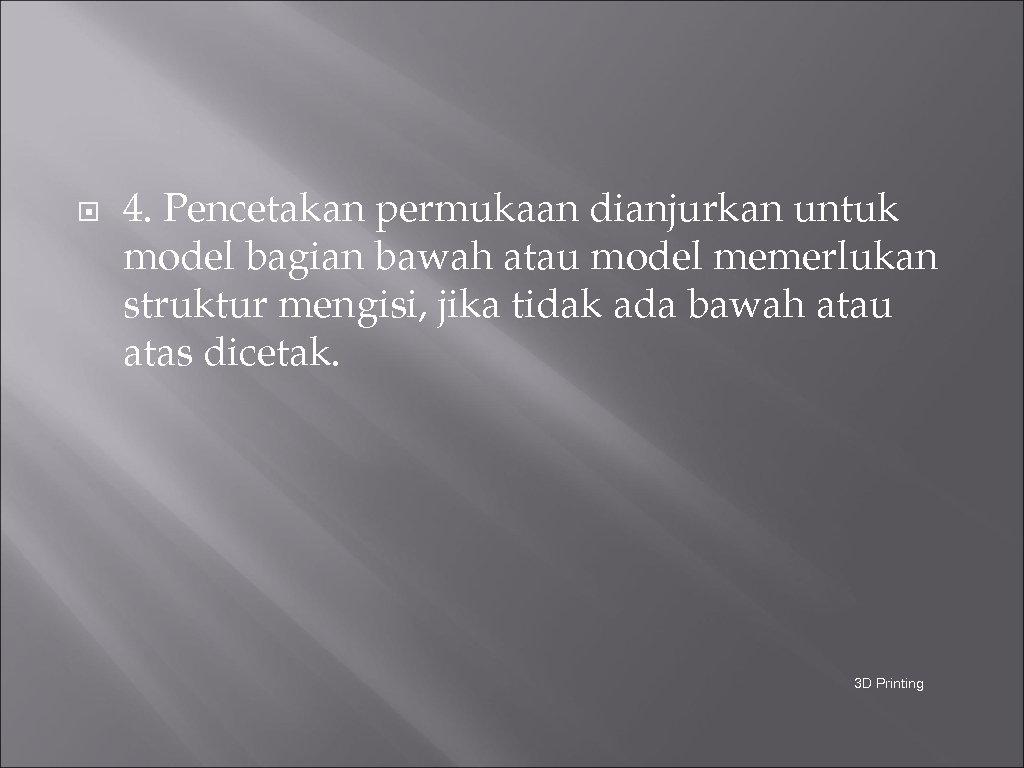 4. Pencetakan permukaan dianjurkan untuk model bagian bawah atau model memerlukan struktur mengisi,