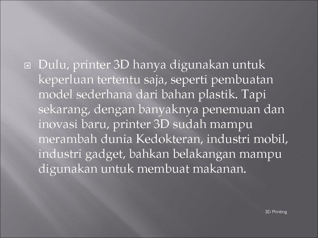 Dulu, printer 3 D hanya digunakan untuk keperluan tertentu saja, seperti pembuatan model