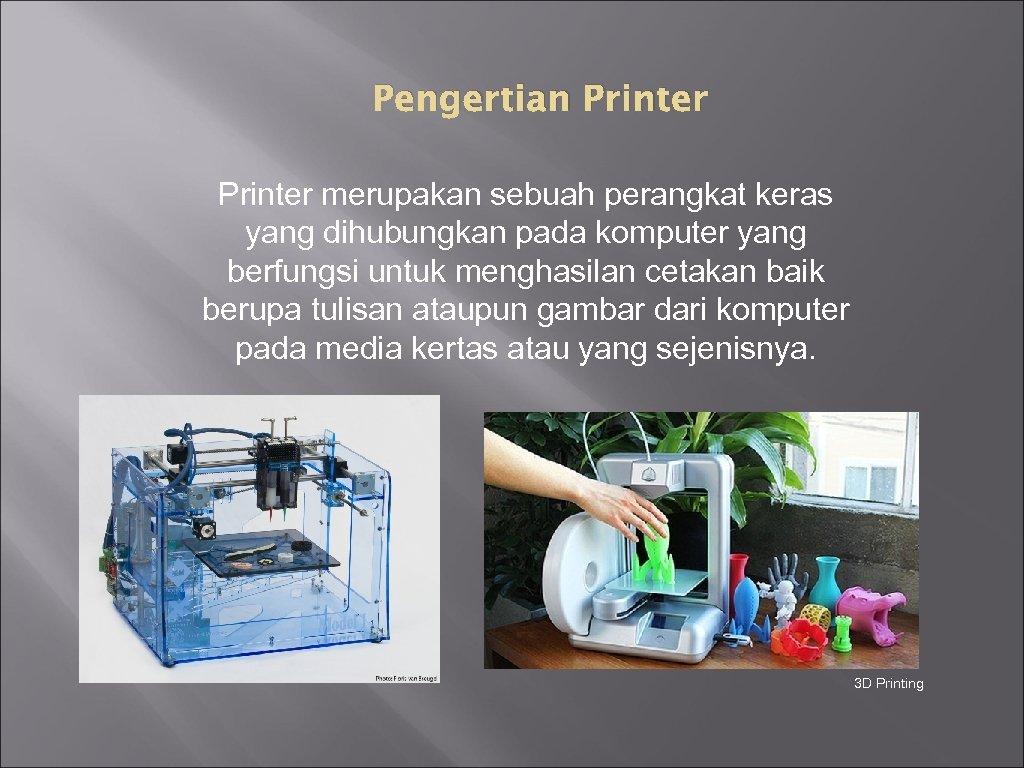 Pengertian Printer merupakan sebuah perangkat keras yang dihubungkan pada komputer yang berfungsi untuk menghasilan