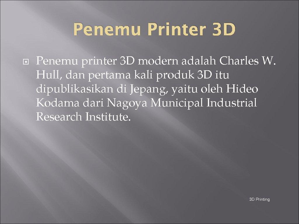 Penemu Printer 3 D Penemu printer 3 D modern adalah Charles W. Hull, dan
