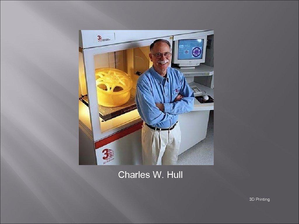 Charles W. Hull 3 D Printing