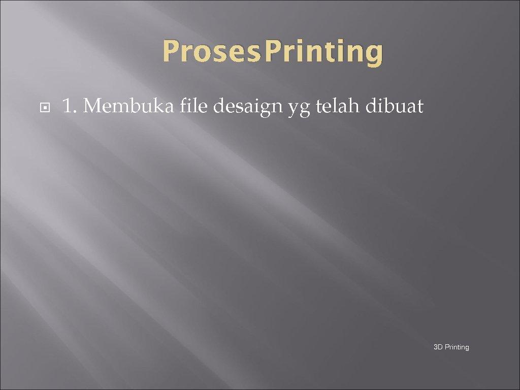 Proses Printing 1. Membuka file desaign yg telah dibuat 3 D Printing