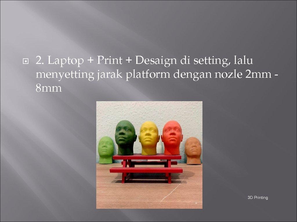 2. Laptop + Print + Desaign di setting, lalu menyetting jarak platform dengan
