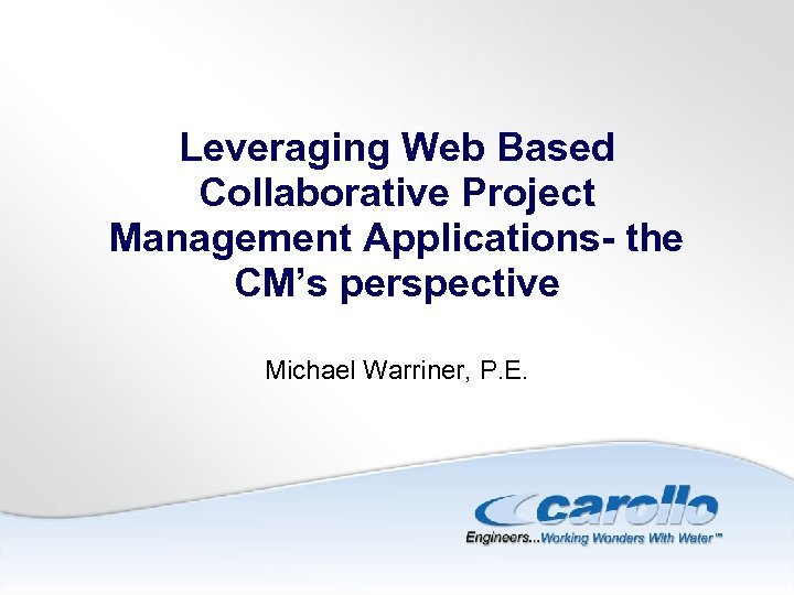 Leveraging Web Based Collaborative Project Management Applications- the CM's perspective Michael Warriner, P. E.