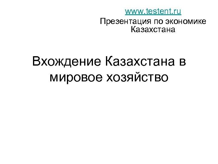 www. testent. ru Презентация по экономике Казахстана Вхождение Казахстана в мировое хозяйство