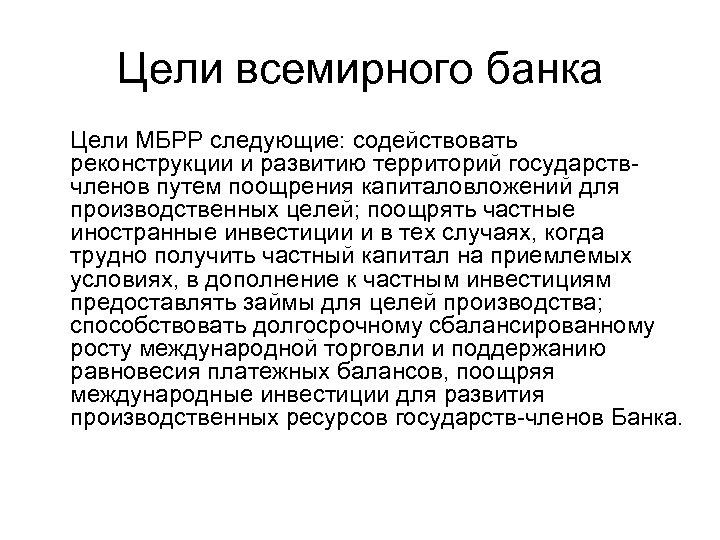 Цели всемирного банка Цели МБРР следующие: содействовать реконструкции и развитию территорий государствчленов путем поощрения
