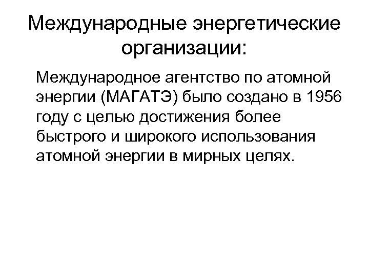 Международные энергетические организации: Международное агентство по атомной энергии (МАГАТЭ) было создано в 1956 году
