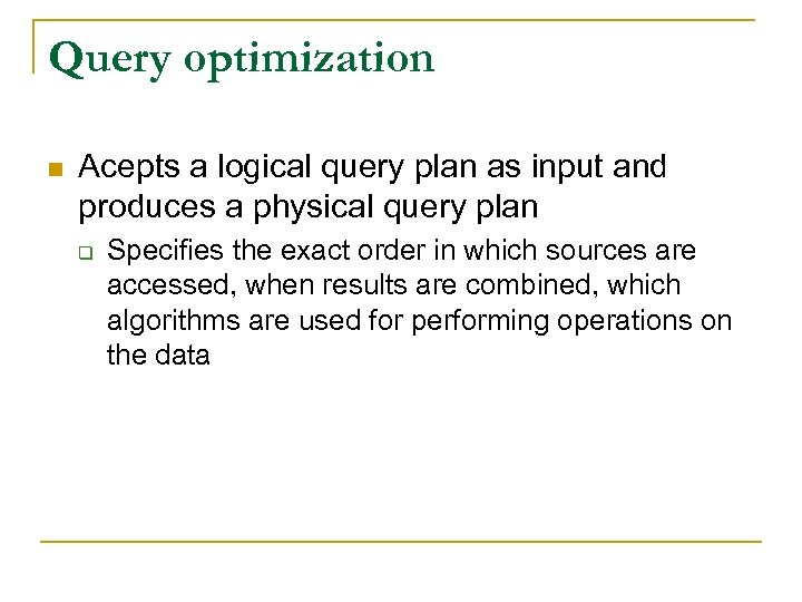 Query optimization n Acepts a logical query plan as input and produces a physical